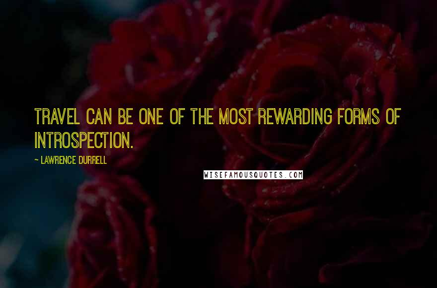 Lawrence Durrell quotes: Travel can be one of the most rewarding forms of introspection.