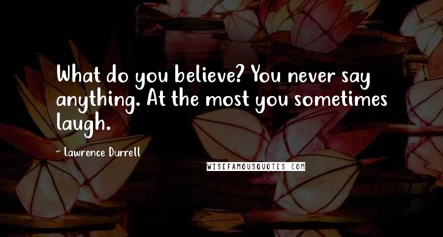 Lawrence Durrell quotes: What do you believe? You never say anything. At the most you sometimes laugh.