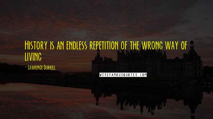 Lawrence Durrell quotes: History is an endless repetition of the wrong way of living