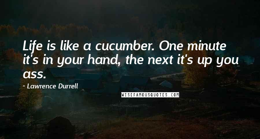 Lawrence Durrell quotes: Life is like a cucumber. One minute it's in your hand, the next it's up you ass.
