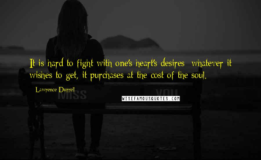 Lawrence Durrell quotes: It is hard to fight with one's heart's desires; whatever it wishes to get, it purchases at the cost of the soul.