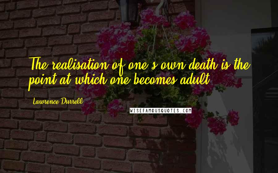 Lawrence Durrell quotes: The realisation of one's own death is the point at which one becomes adult.