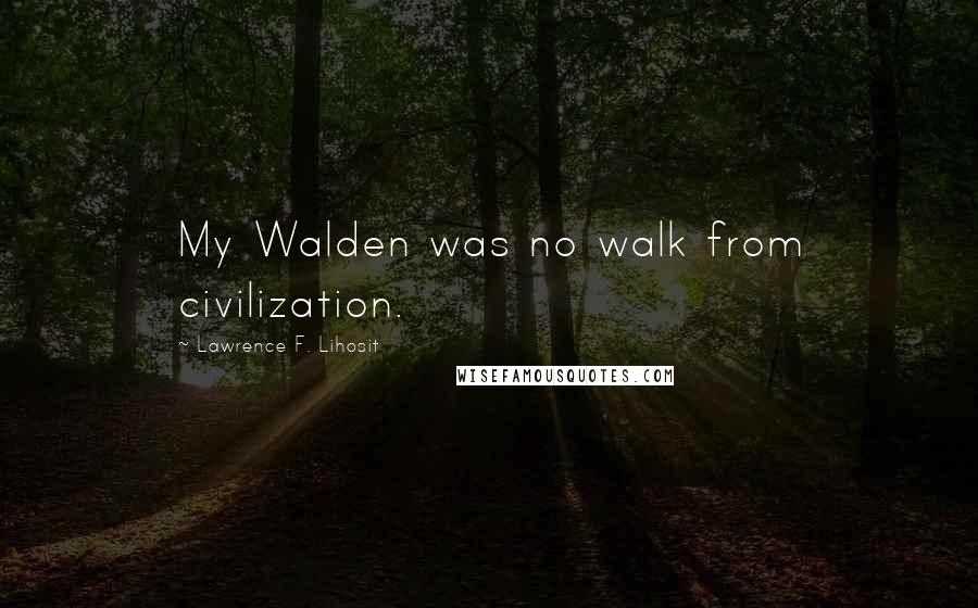 Lawrence F. Lihosit quotes: My Walden was no walk from civilization.