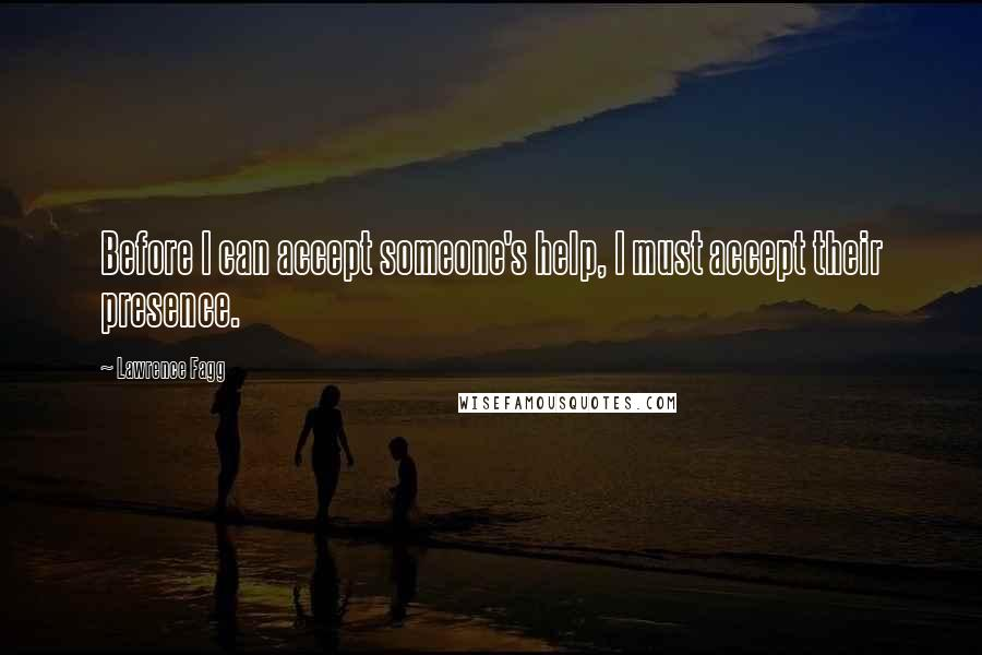 Lawrence Fagg quotes: Before I can accept someone's help, I must accept their presence.