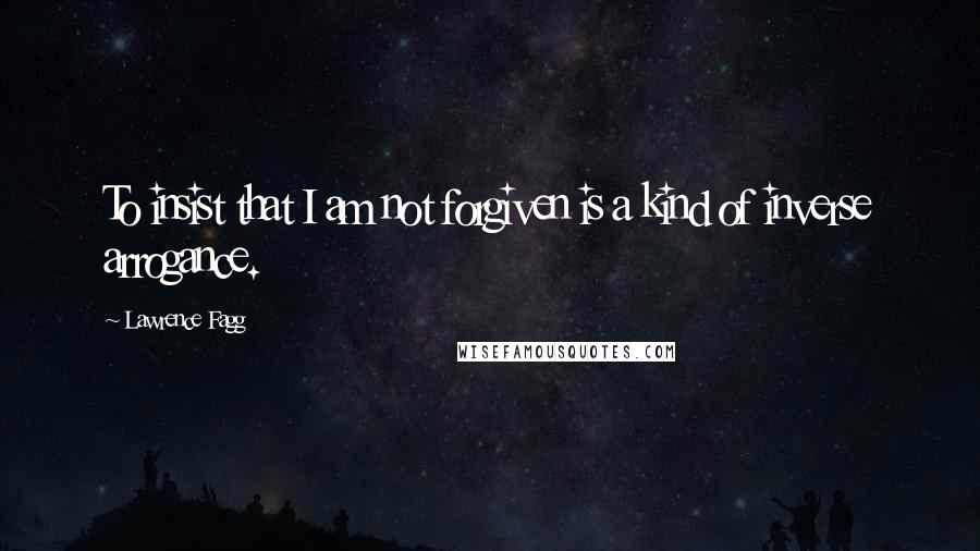 Lawrence Fagg quotes: To insist that I am not forgiven is a kind of inverse arrogance.