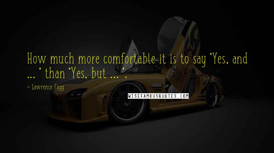 Lawrence Fagg quotes: How much more comfortable it is to say 'Yes, and ... ' than 'Yes, but ... '.