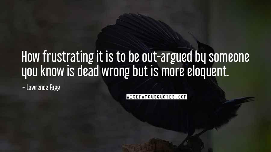Lawrence Fagg quotes: How frustrating it is to be out-argued by someone you know is dead wrong but is more eloquent.