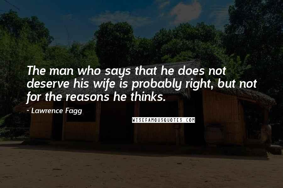 Lawrence Fagg quotes: The man who says that he does not deserve his wife is probably right, but not for the reasons he thinks.