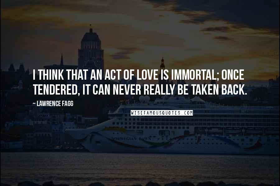 Lawrence Fagg quotes: I think that an act of love is immortal; once tendered, it can never really be taken back.