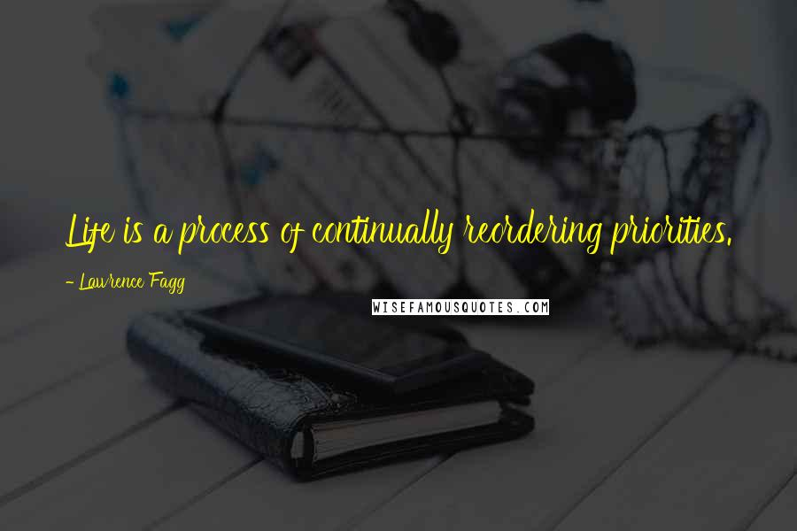 Lawrence Fagg quotes: Life is a process of continually reordering priorities.