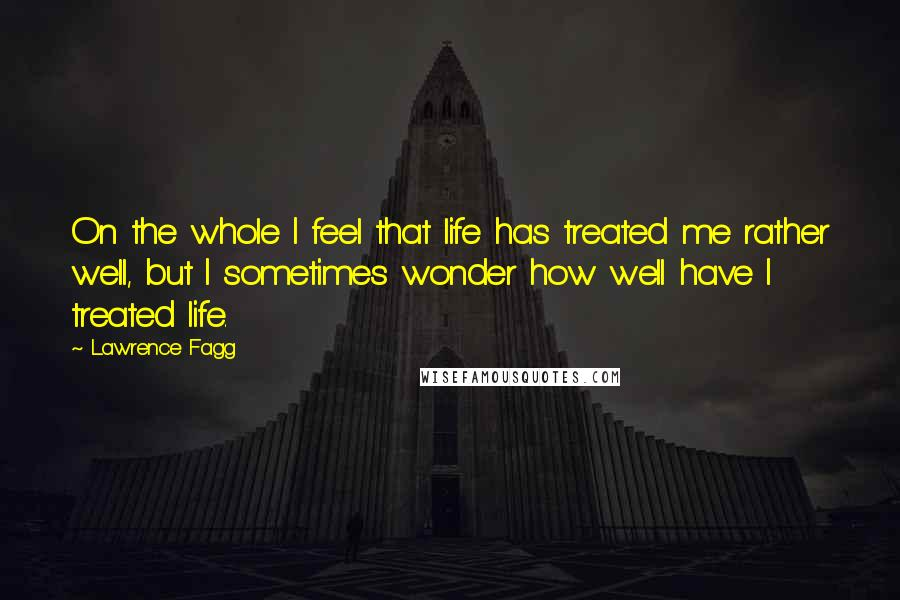 Lawrence Fagg quotes: On the whole I feel that life has treated me rather well, but I sometimes wonder how well have I treated life.