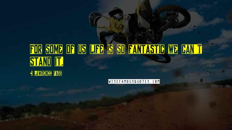 Lawrence Fagg quotes: For some of us life is so fantastic we can't stand it.