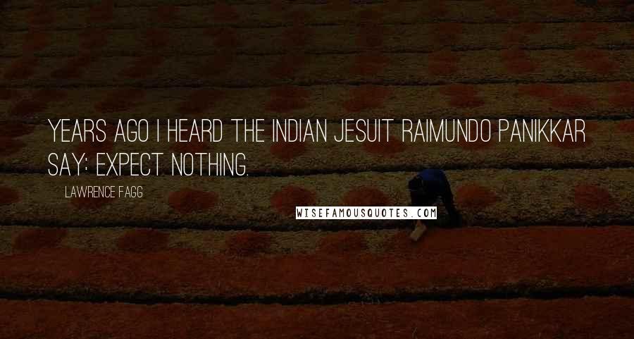 Lawrence Fagg quotes: Years ago I heard the Indian Jesuit Raimundo Panikkar say: Expect Nothing.