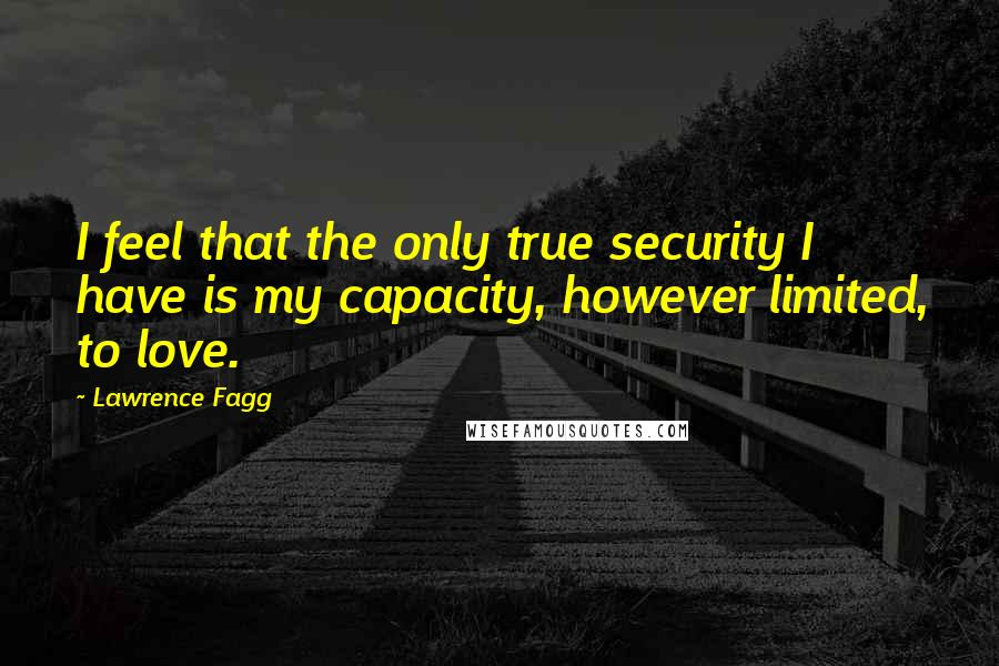 Lawrence Fagg quotes: I feel that the only true security I have is my capacity, however limited, to love.