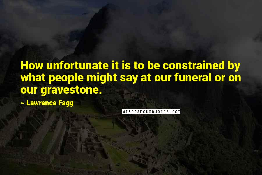Lawrence Fagg quotes: How unfortunate it is to be constrained by what people might say at our funeral or on our gravestone.