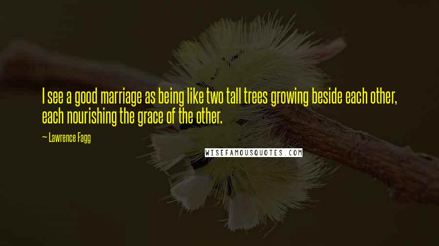 Lawrence Fagg quotes: I see a good marriage as being like two tall trees growing beside each other, each nourishing the grace of the other.