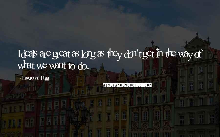 Lawrence Fagg quotes: Ideals are great as long as they don't get in the way of what we want to do.