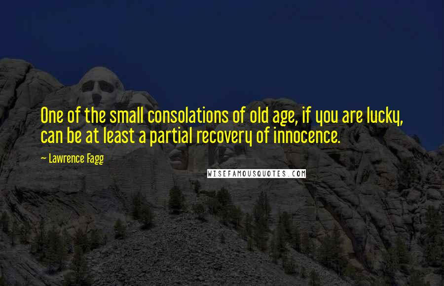 Lawrence Fagg quotes: One of the small consolations of old age, if you are lucky, can be at least a partial recovery of innocence.