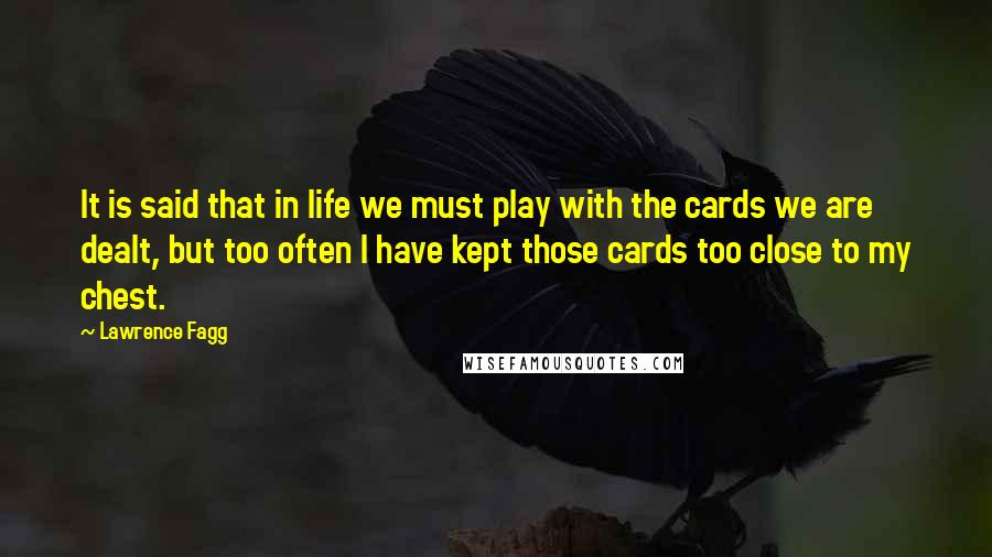 Lawrence Fagg quotes: It is said that in life we must play with the cards we are dealt, but too often I have kept those cards too close to my chest.