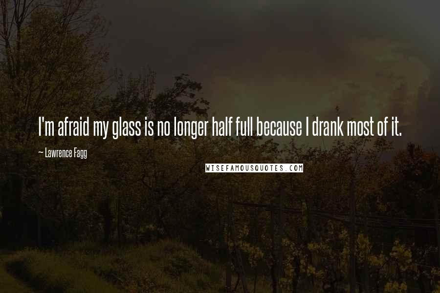 Lawrence Fagg quotes: I'm afraid my glass is no longer half full because I drank most of it.