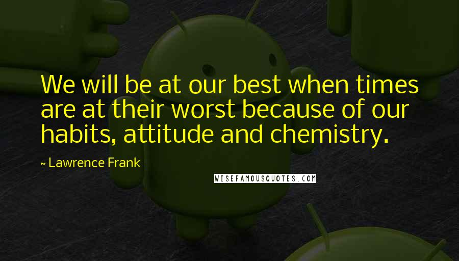 Lawrence Frank quotes: We will be at our best when times are at their worst because of our habits, attitude and chemistry.