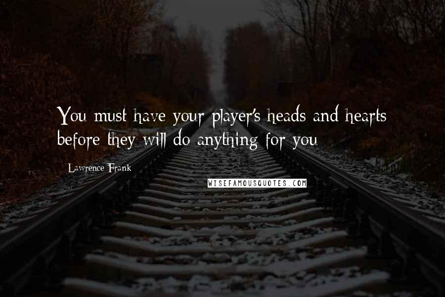Lawrence Frank quotes: You must have your player's heads and hearts before they will do anything for you