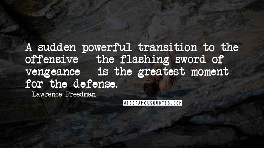 Lawrence Freedman quotes: A sudden powerful transition to the offensive - the flashing sword of vengeance - is the greatest moment for the defense.