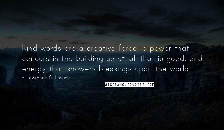 Lawrence G. Lovasik quotes: Kind words are a creative force, a power that concurs in the building up of all that is good, and energy that showers blessings upon the world.