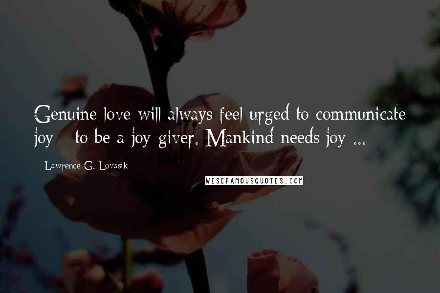 Lawrence G. Lovasik quotes: Genuine love will always feel urged to communicate joy - to be a joy-giver. Mankind needs joy ...