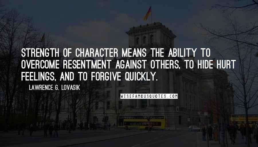 Lawrence G. Lovasik quotes: Strength of character means the ability to overcome resentment against others, to hide hurt feelings, and to forgive quickly.