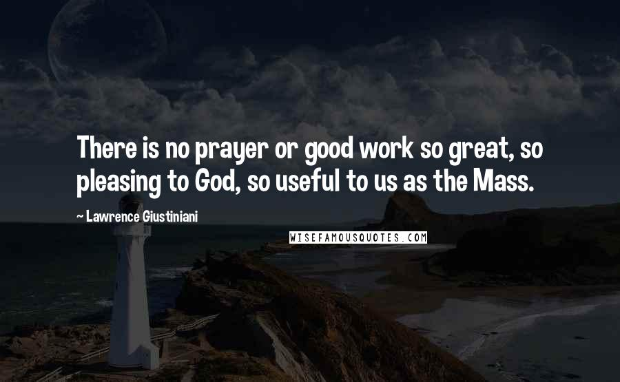 Lawrence Giustiniani quotes: There is no prayer or good work so great, so pleasing to God, so useful to us as the Mass.