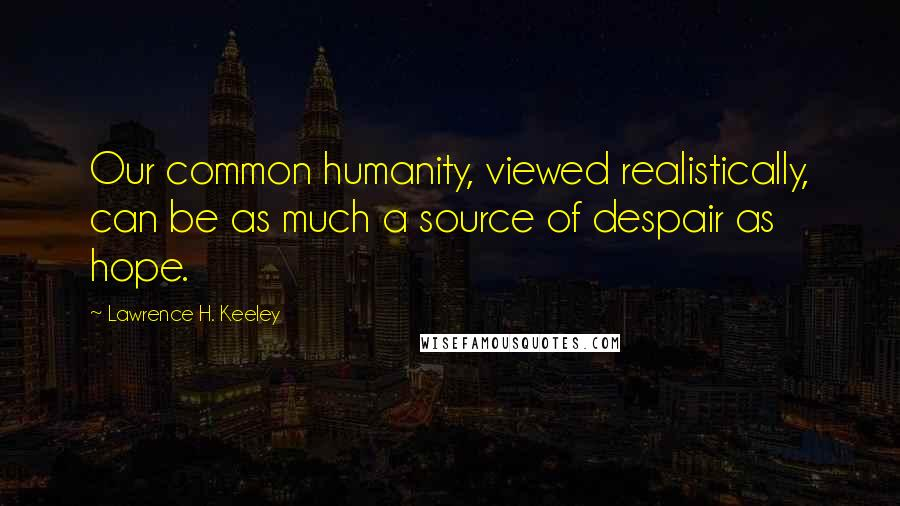 Lawrence H. Keeley quotes: Our common humanity, viewed realistically, can be as much a source of despair as hope.