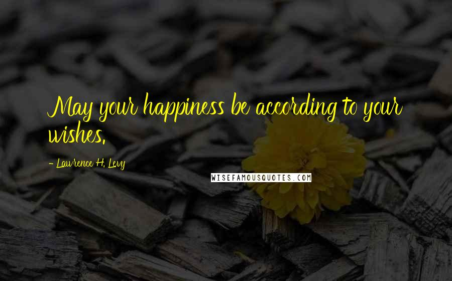 Lawrence H. Levy quotes: May your happiness be according to your wishes.