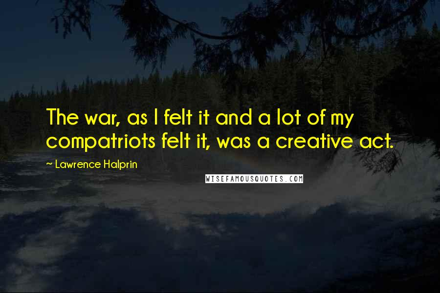 Lawrence Halprin quotes: The war, as I felt it and a lot of my compatriots felt it, was a creative act.