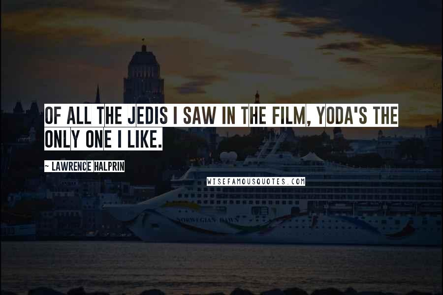 Lawrence Halprin quotes: Of all the Jedis I saw in the film, Yoda's the only one I like.