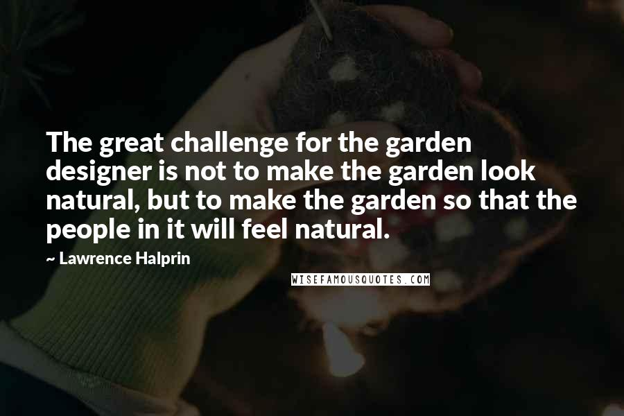 Lawrence Halprin quotes: The great challenge for the garden designer is not to make the garden look natural, but to make the garden so that the people in it will feel natural.
