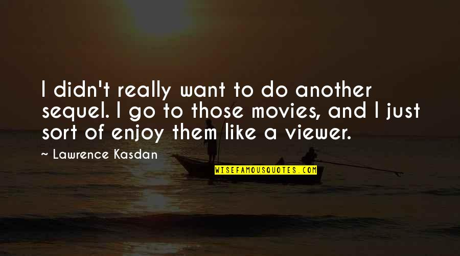 Lawrence Kasdan Quotes By Lawrence Kasdan: I didn't really want to do another sequel.