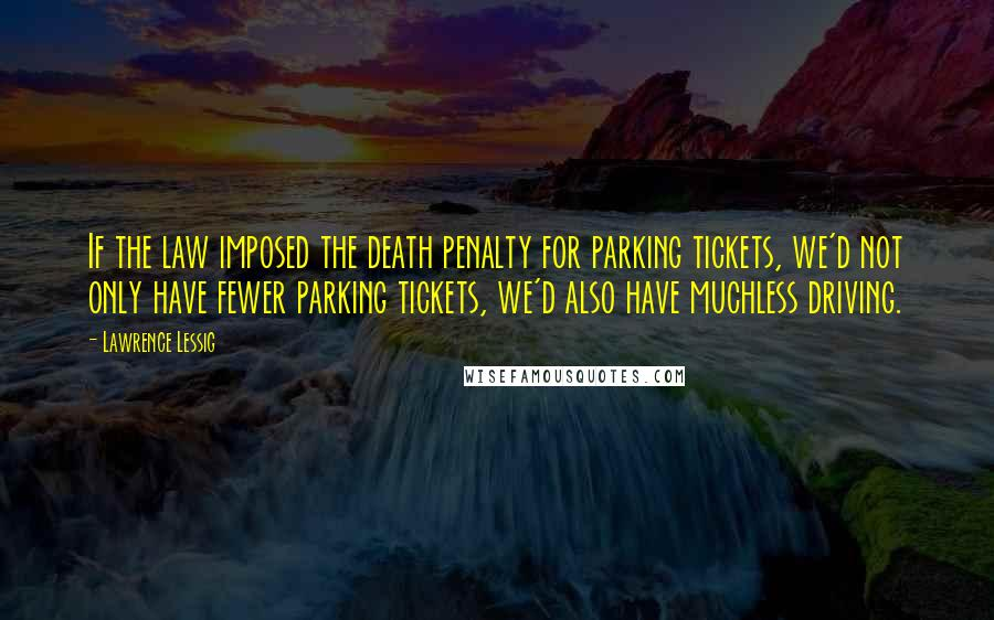 Lawrence Lessig quotes: If the law imposed the death penalty for parking tickets, we'd not only have fewer parking tickets, we'd also have muchless driving.