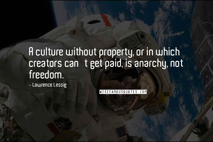 Lawrence Lessig quotes: A culture without property, or in which creators can't get paid, is anarchy, not freedom.