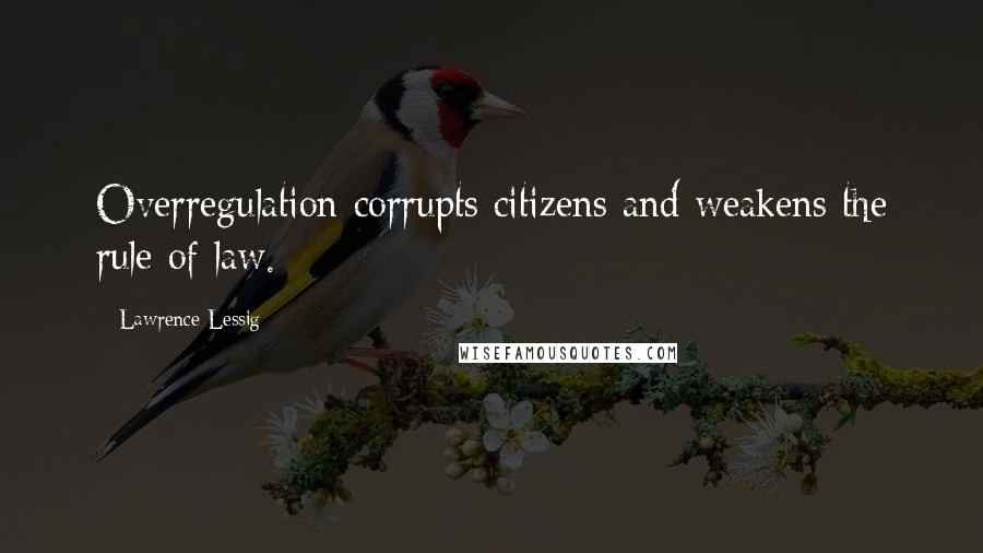 Lawrence Lessig quotes: Overregulation corrupts citizens and weakens the rule of law.