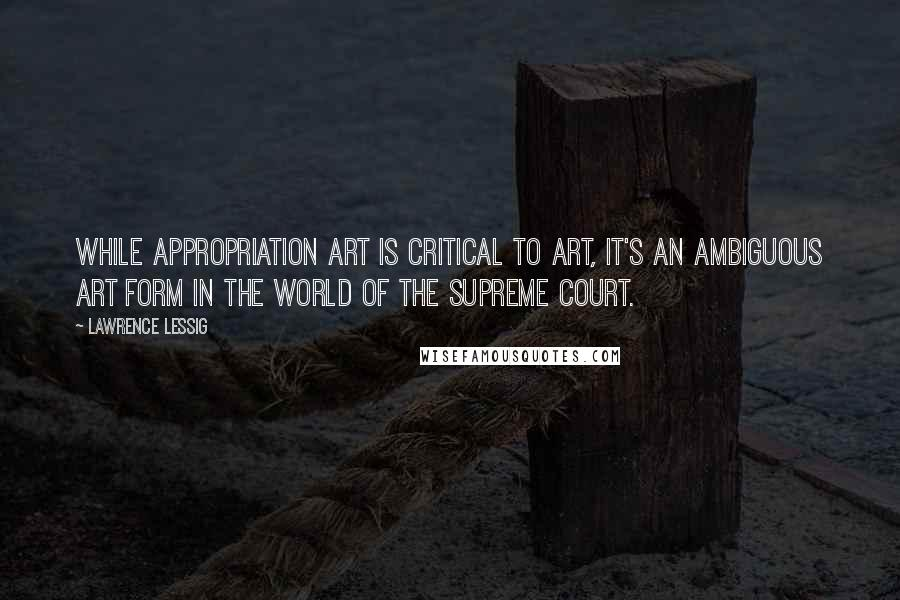 Lawrence Lessig quotes: While appropriation art is critical to art, it's an ambiguous art form in the world of the Supreme Court.