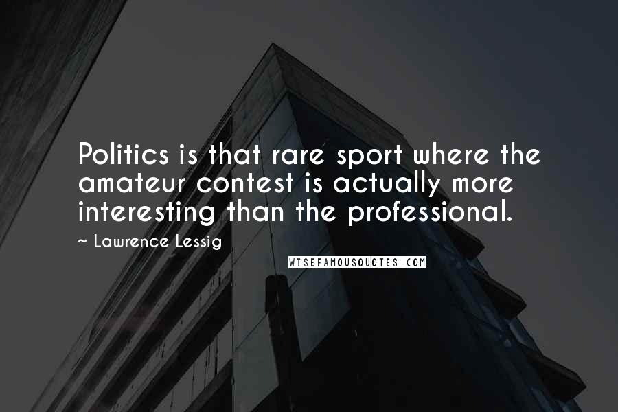 Lawrence Lessig quotes: Politics is that rare sport where the amateur contest is actually more interesting than the professional.