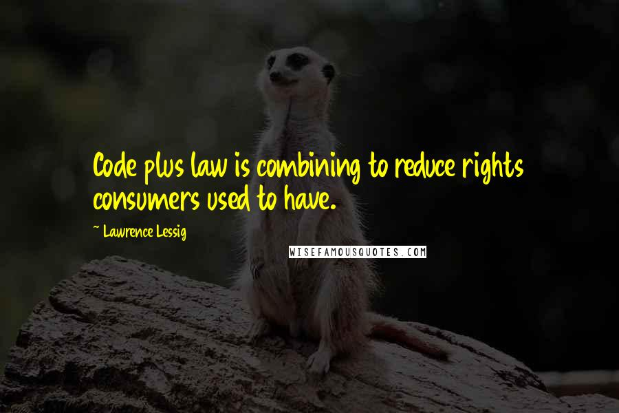 Lawrence Lessig quotes: Code plus law is combining to reduce rights consumers used to have.