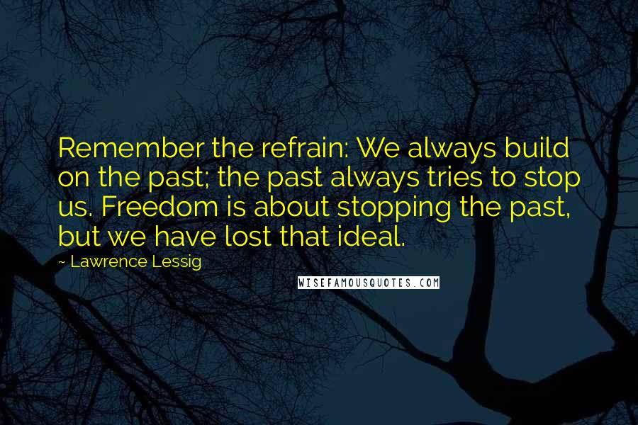 Lawrence Lessig quotes: Remember the refrain: We always build on the past; the past always tries to stop us. Freedom is about stopping the past, but we have lost that ideal.