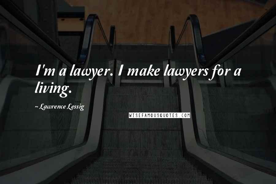 Lawrence Lessig quotes: I'm a lawyer. I make lawyers for a living.