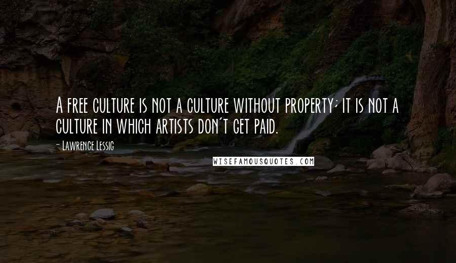 Lawrence Lessig quotes: A free culture is not a culture without property; it is not a culture in which artists don't get paid.