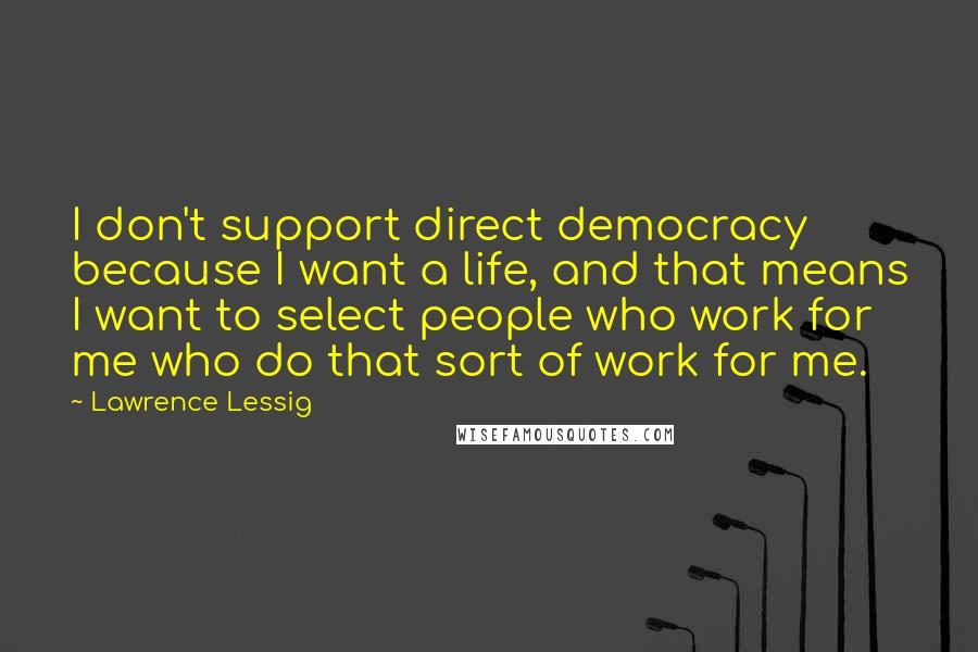 Lawrence Lessig quotes: I don't support direct democracy because I want a life, and that means I want to select people who work for me who do that sort of work for me.