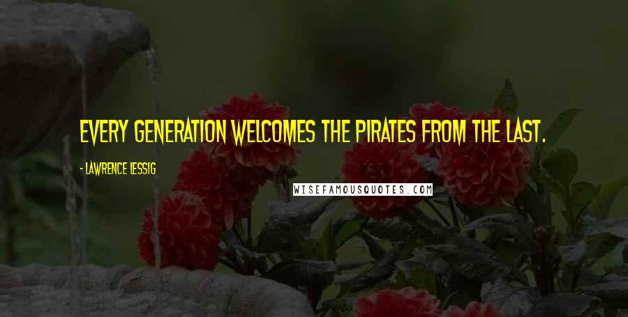 Lawrence Lessig quotes: Every generation welcomes the pirates from the last.