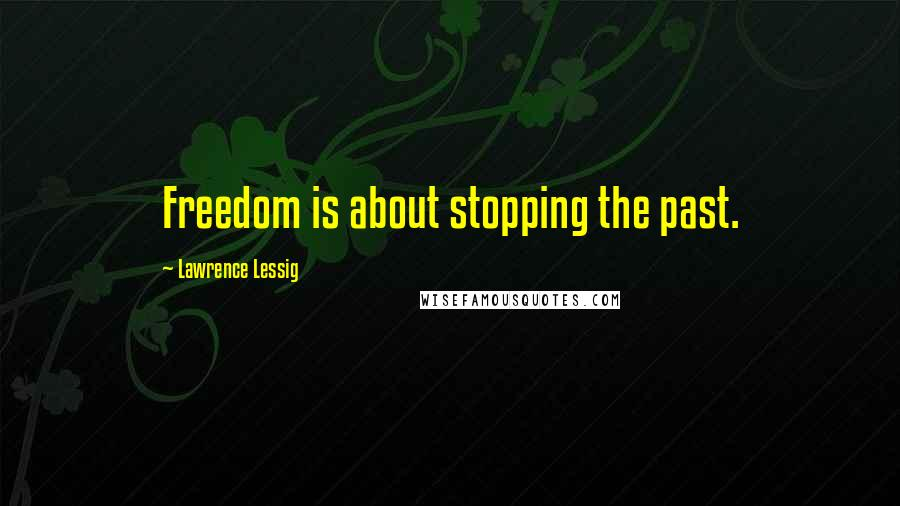 Lawrence Lessig quotes: Freedom is about stopping the past.