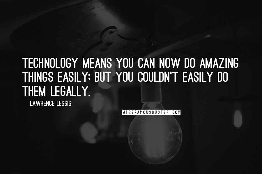 Lawrence Lessig quotes: Technology means you can now do amazing things easily; but you couldn't easily do them legally.